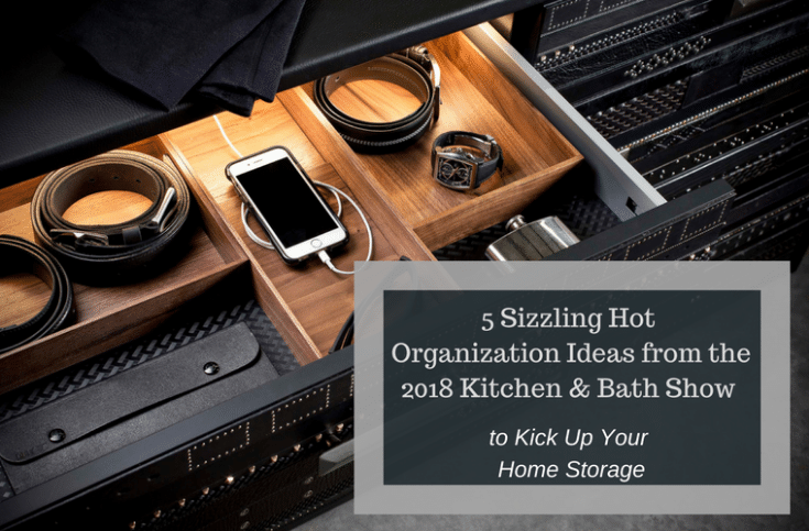 5 Organization Tips 2018 Kitchen Bath Show Home Storage | Innovate Home Org | #TopStorageOptions #HotStorageOptions #OrganizationTips #RemodelingShow